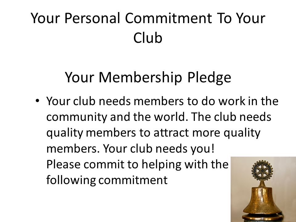 Your Personal Commitment To Your Club Your Membership Pledge Your club needs members to do work in the community and the world. The club needs quality
