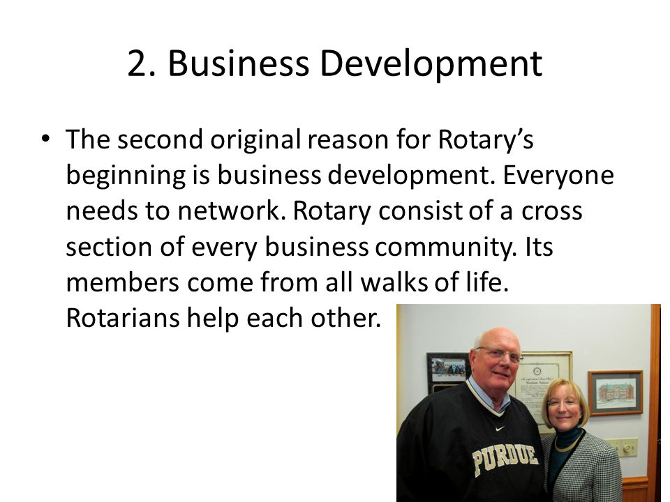 2. Business Development The second original reason for Rotary's beginning is business development. Everyone needs to network. Rotary consist of a cros