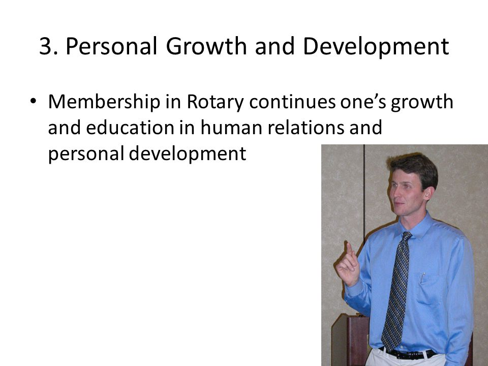 3. Personal Growth and Development Membership in Rotary continues one's growth and education in human relations and personal development