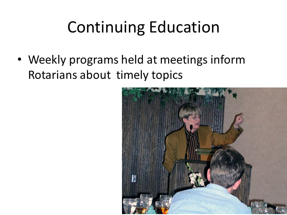 Continuing Education Weekly programs held at meetings inform Rotarians about timely topics