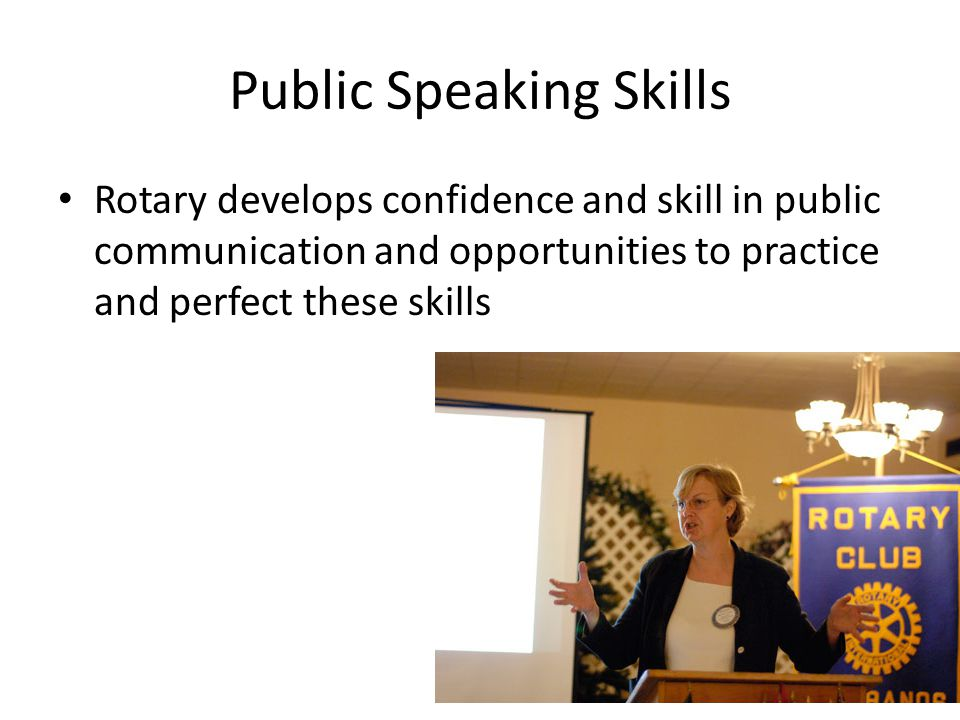 Public Speaking Skills Rotary develops confidence and skill in public communication and opportunities to practice and perfect these skills