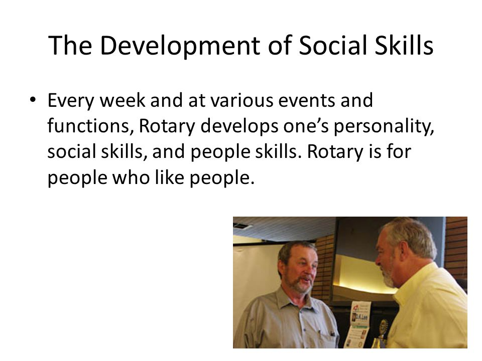 The Development of Social Skills Every week and at various events and functions, Rotary develops one's personality, social skills, and people skills.