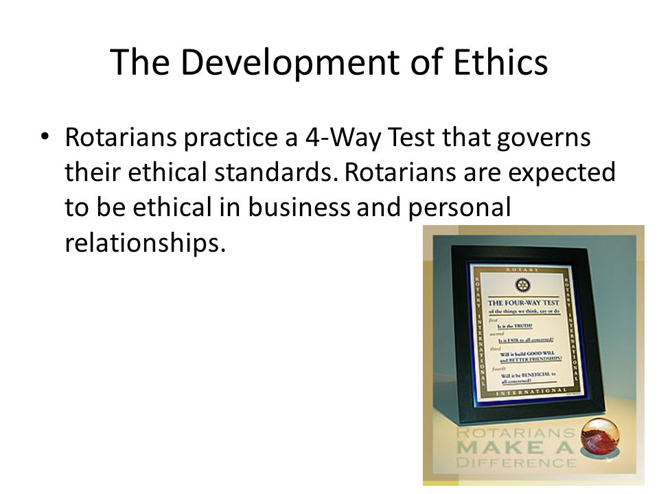 The Development of Ethics Rotarians practice a 4-Way Test that governs their ethical standards. Rotarians are expected to be ethical in business and p