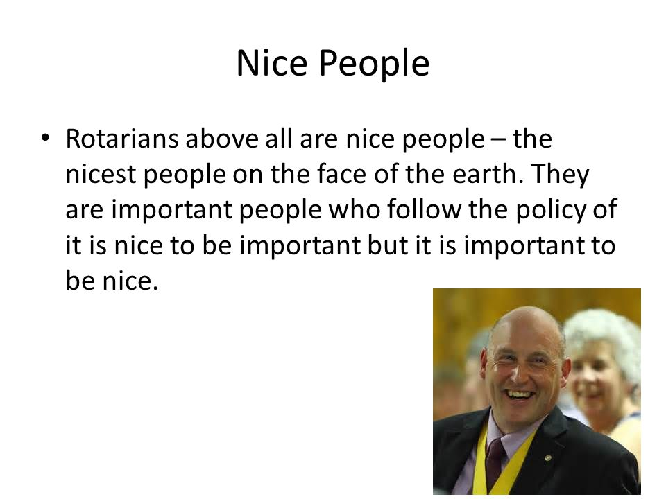Nice People Rotarians above all are nice people – the nicest people on the face of the earth. They are important people who follow the policy of it is