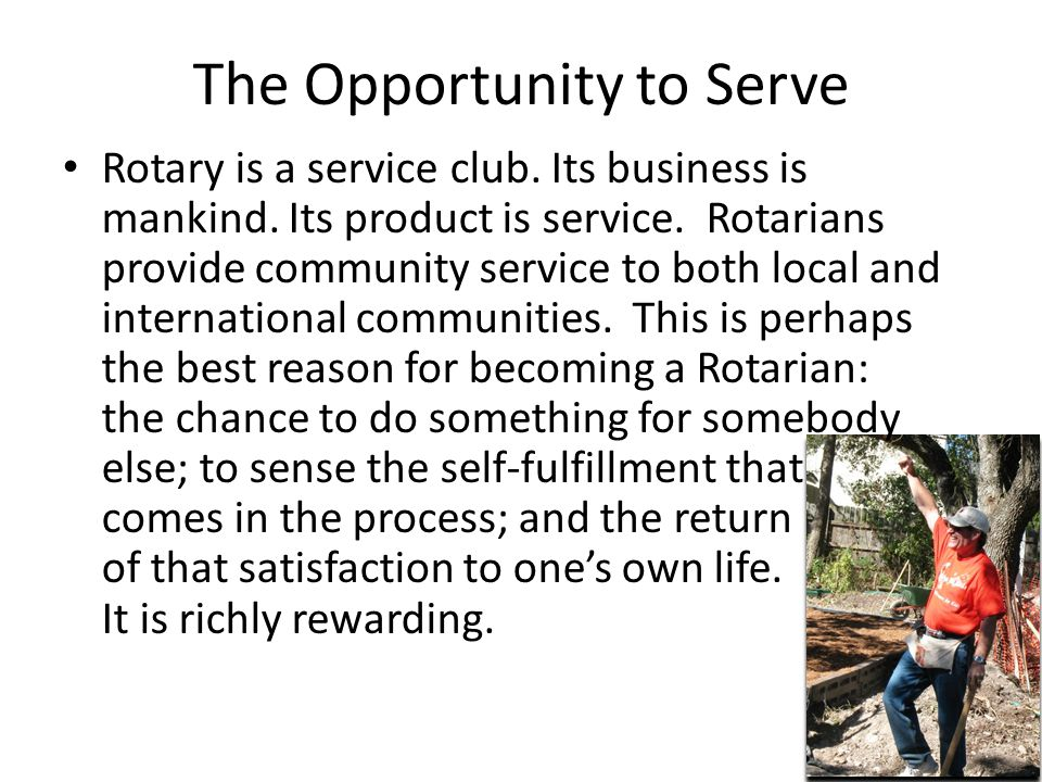 The Opportunity to Serve Rotary is a service club. Its business is mankind. Its product is service. Rotarians provide community service to both local