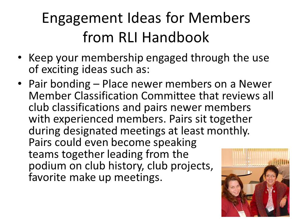 Engagement Ideas for Members from RLI Handbook Keep your membership engaged through the use of exciting ideas such as: Pair bonding – Place newer memb