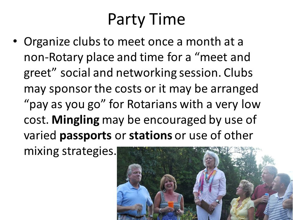 "Party Time Organize clubs to meet once a month at a non-Rotary place and time for a ""meet and greet"" social and networking session. Clubs may sponsor"