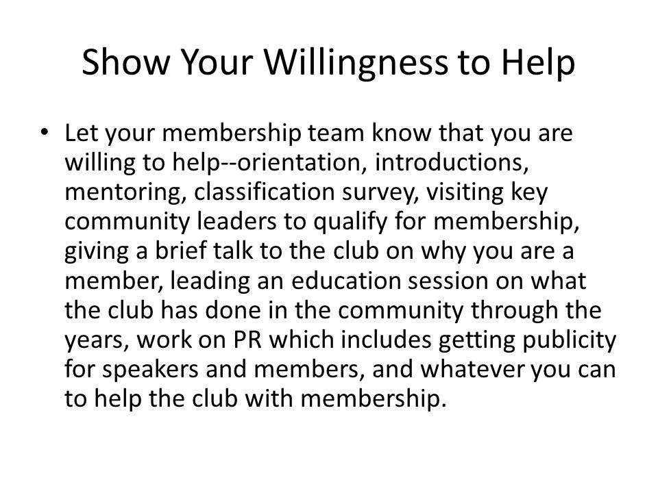 Show Your Willingness to Help Let your membership team know that you are willing to help--orientation, introductions, mentoring, classification survey