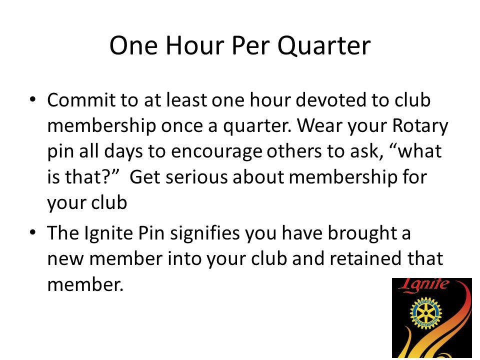 One Hour Per Quarter Commit to at least one hour devoted to club membership once a quarter. Wear your Rotary pin all days to encourage others to ask,