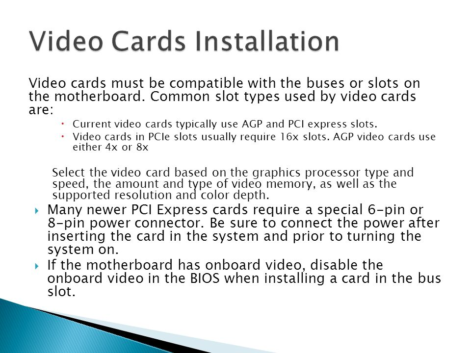 Video cards must be compatible with the buses or slots on the motherboard. Common slot types used by video cards are:  Current video cards typically