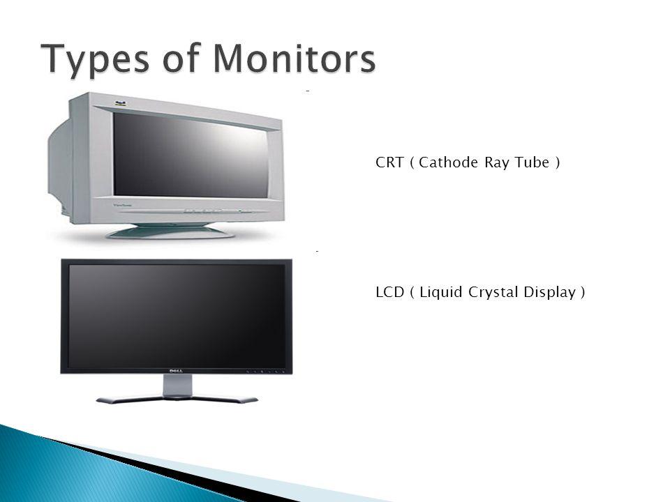 CRT ( Cathode Ray Tube ) LCD ( Liquid Crystal Display )