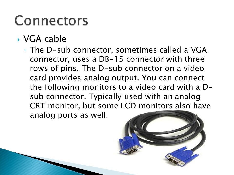  VGA cable ◦ The D-sub connector, sometimes called a VGA connector, uses a DB-15 connector with three rows of pins. The D-sub connector on a video ca