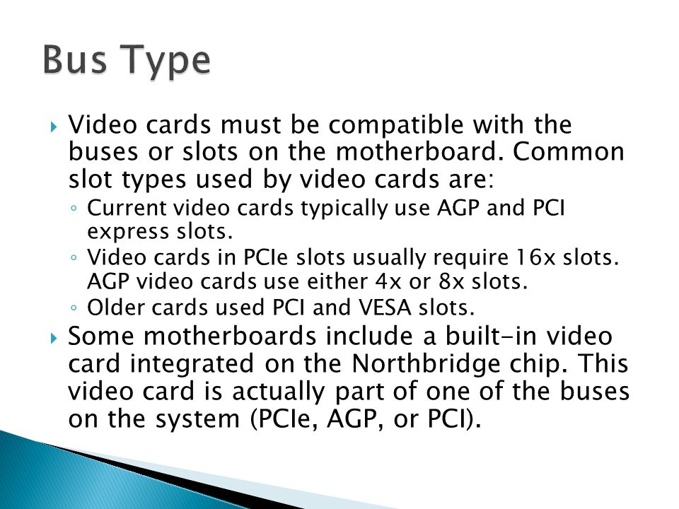  Video cards must be compatible with the buses or slots on the motherboard. Common slot types used by video cards are: ◦ Current video cards typicall