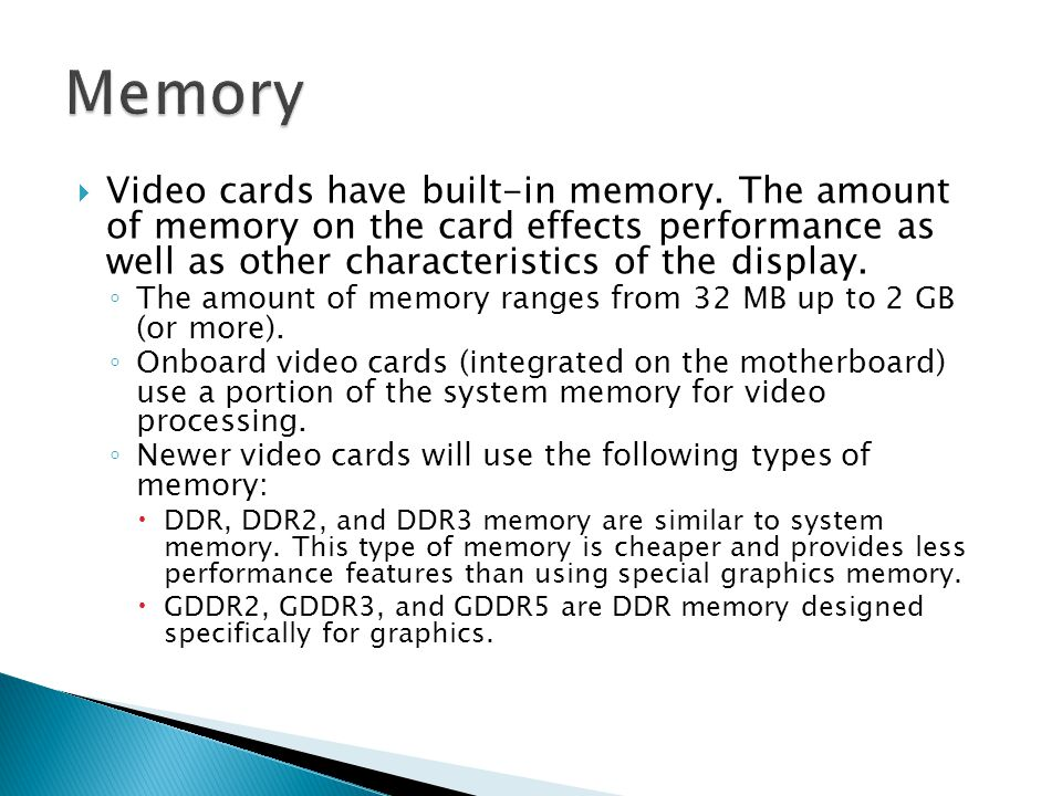  Video cards have built-in memory. The amount of memory on the card effects performance as well as other characteristics of the display. ◦ The amount