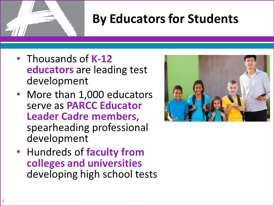By Educators for Students 2 Thousands of K-12 educators are leading test development More than 1,000 educators serve as PARCC Educator Leader Cadre members, spearheading professional development Hundreds of faculty from colleges and universities developing high school tests