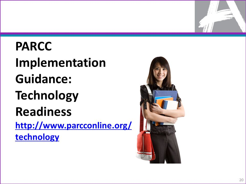 PARCC Implementation Guidance: Technology Readiness http://www.parcconline.org/ technology http://www.parcconline.org/ technology 20