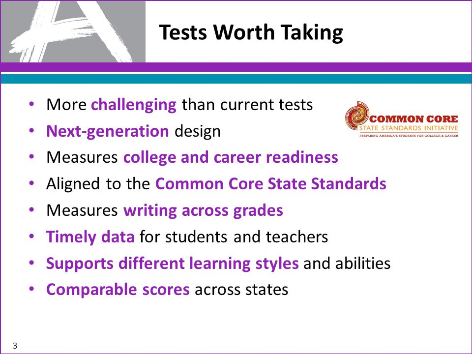 Tests Worth Taking More challenging than current tests Next-generation design Measures college and career readiness Aligned to the Common Core State Standards Measures writing across grades Timely data for students and teachers Supports different learning styles and abilities Comparable scores across states 3