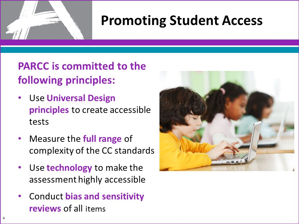 PARCC is committed to the following principles: Use Universal Design principles to create accessible tests Measure the full range of complexity of the CC standards Use technology to make the assessment highly accessible Conduct bias and sensitivity reviews of all items Promoting Student Access 4