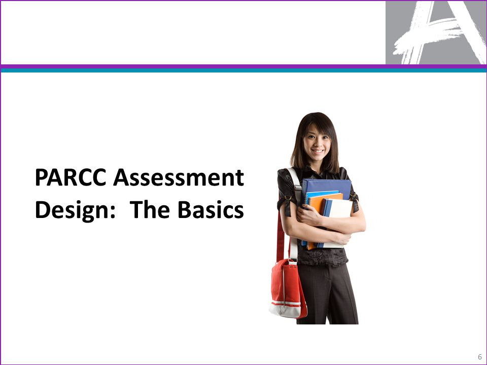 PARCC Assessment Design: The Basics 6