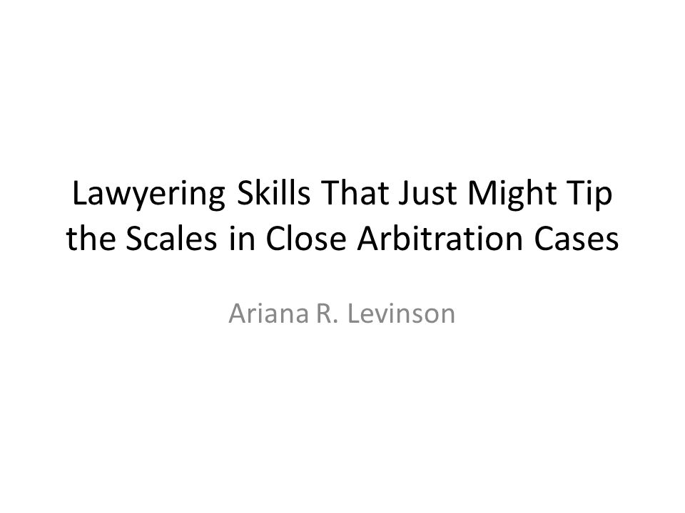 Lawyering Skills That Just Might Tip the Scales in Close Arbitration Cases Ariana R. Levinson