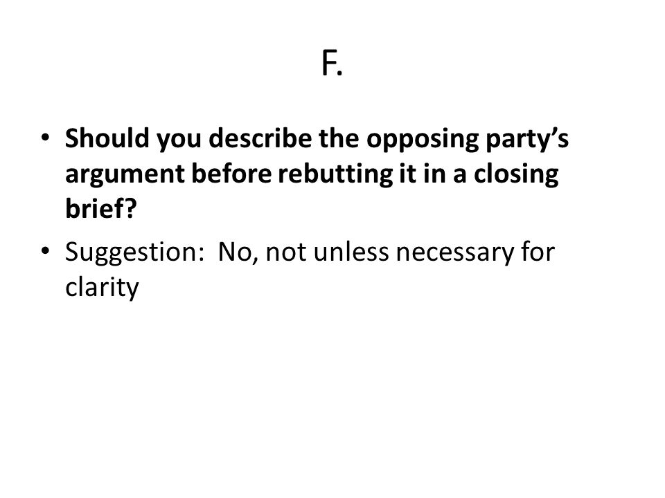 F. Should you describe the opposing party's argument before rebutting it in a closing brief.