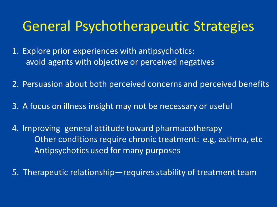 General Psychotherapeutic Strategies 1.Explore prior experiences with antipsychotics: avoid agents with objective or perceived negatives 2.Persuasion about both perceived concerns and perceived benefits 3.A focus on illness insight may not be necessary or useful 4.Improving general attitude toward pharmacotherapy Other conditions require chronic treatment: e.g, asthma, etc Antipsychotics used for many purposes 5.