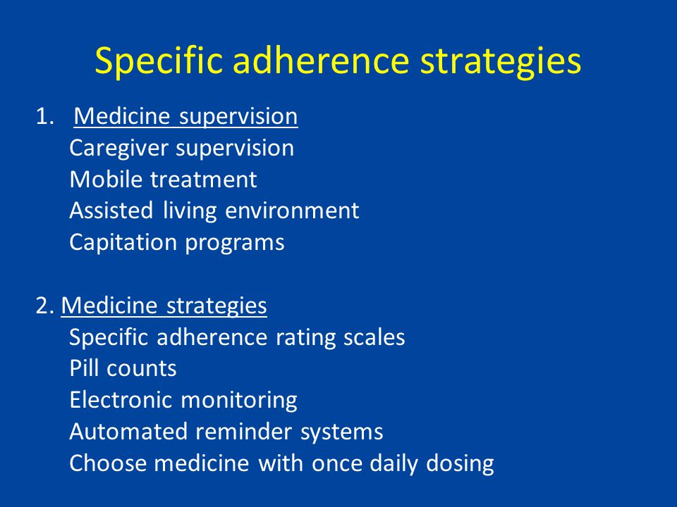 Specific adherence strategies 1.Medicine supervision Caregiver supervision Mobile treatment Assisted living environment Capitation programs 2.Medicine strategies Specific adherence rating scales Pill counts Electronic monitoring Automated reminder systems Choose medicine with once daily dosing