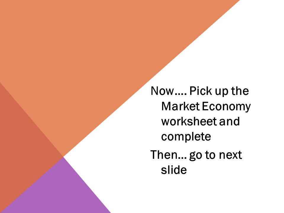 Now…. Pick up the Market Economy worksheet and complete Then… go to next slide