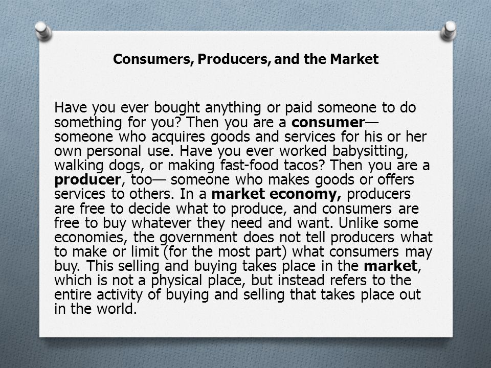Consumers, Producers, and the Market Have you ever bought anything or paid someone to do something for you.