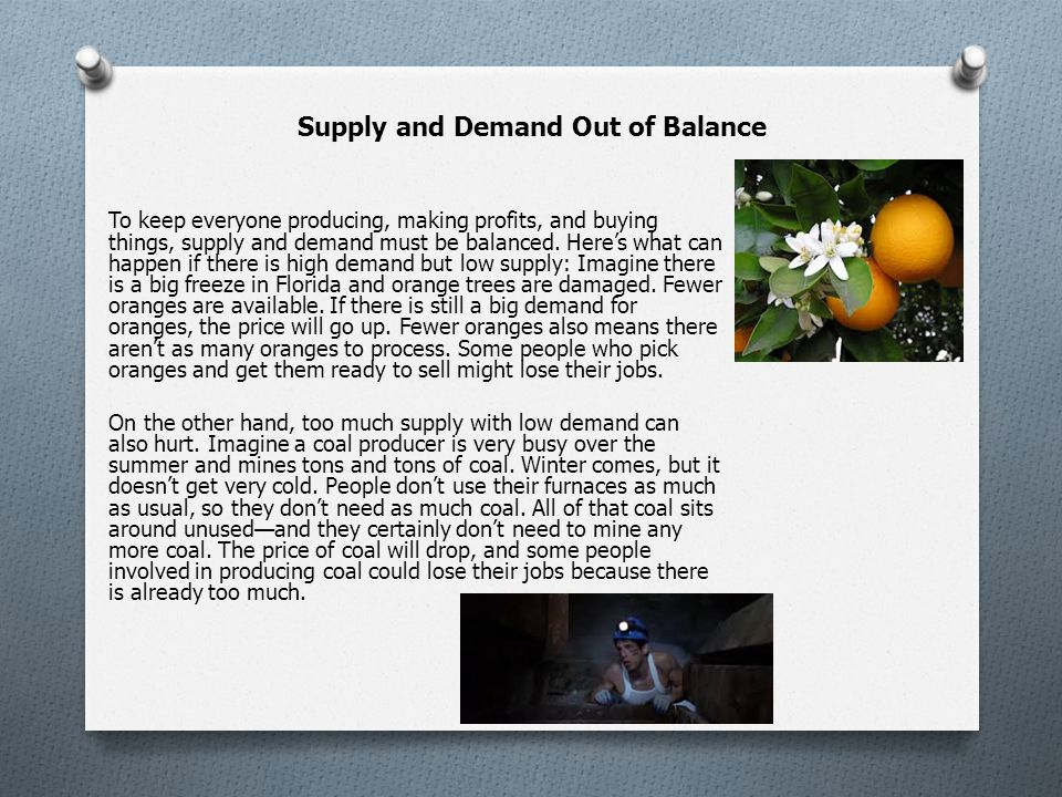 Supply and Demand Out of Balance To keep everyone producing, making profits, and buying things, supply and demand must be balanced.