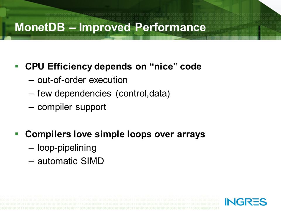 MonetDB – Improved Performance  CPU Efficiency depends on nice code –out-of-order execution –few dependencies (control,data) –compiler support  Compilers love simple loops over arrays –loop-pipelining –automatic SIMD