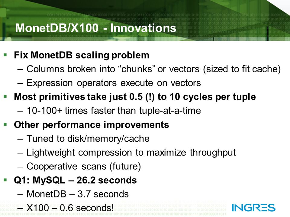 MonetDB/X100 - Innovations  Fix MonetDB scaling problem –Columns broken into chunks or vectors (sized to fit cache) –Expression operators execute on vectors  Most primitives take just 0.5 (!) to 10 cycles per tuple –10-100+ times faster than tuple-at-a-time  Other performance improvements –Tuned to disk/memory/cache –Lightweight compression to maximize throughput –Cooperative scans (future)  Q1: MySQL – 26.2 seconds –MonetDB – 3.7 seconds –X100 – 0.6 seconds!