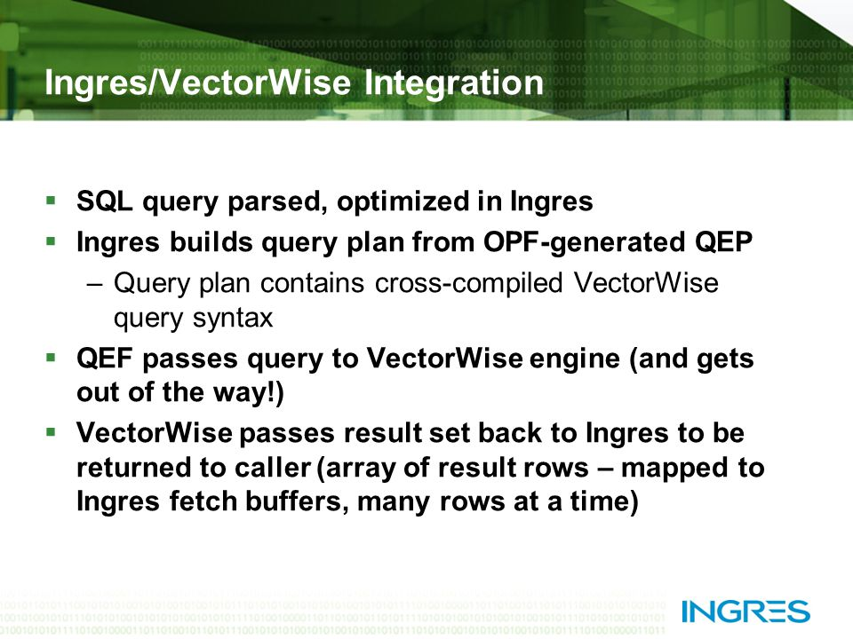 Ingres/VectorWise Integration  SQL query parsed, optimized in Ingres  Ingres builds query plan from OPF-generated QEP –Query plan contains cross-compiled VectorWise query syntax  QEF passes query to VectorWise engine (and gets out of the way!)  VectorWise passes result set back to Ingres to be returned to caller (array of result rows – mapped to Ingres fetch buffers, many rows at a time)