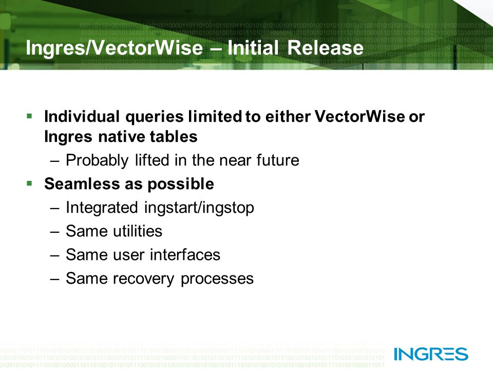Ingres/VectorWise – Initial Release  Individual queries limited to either VectorWise or Ingres native tables –Probably lifted in the near future  Seamless as possible –Integrated ingstart/ingstop –Same utilities –Same user interfaces –Same recovery processes
