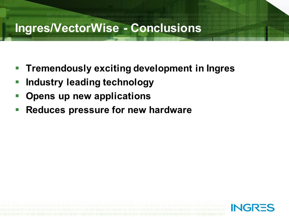 Ingres/VectorWise - Conclusions  Tremendously exciting development in Ingres  Industry leading technology  Opens up new applications  Reduces pressure for new hardware