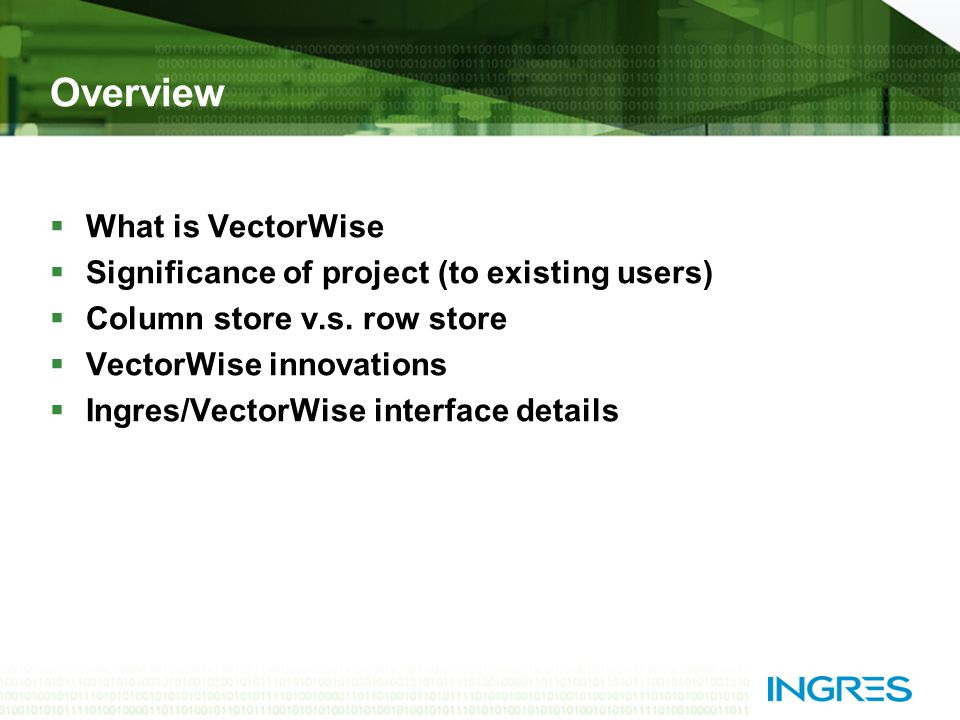 Overview  What is VectorWise  Significance of project (to existing users)  Column store v.s.