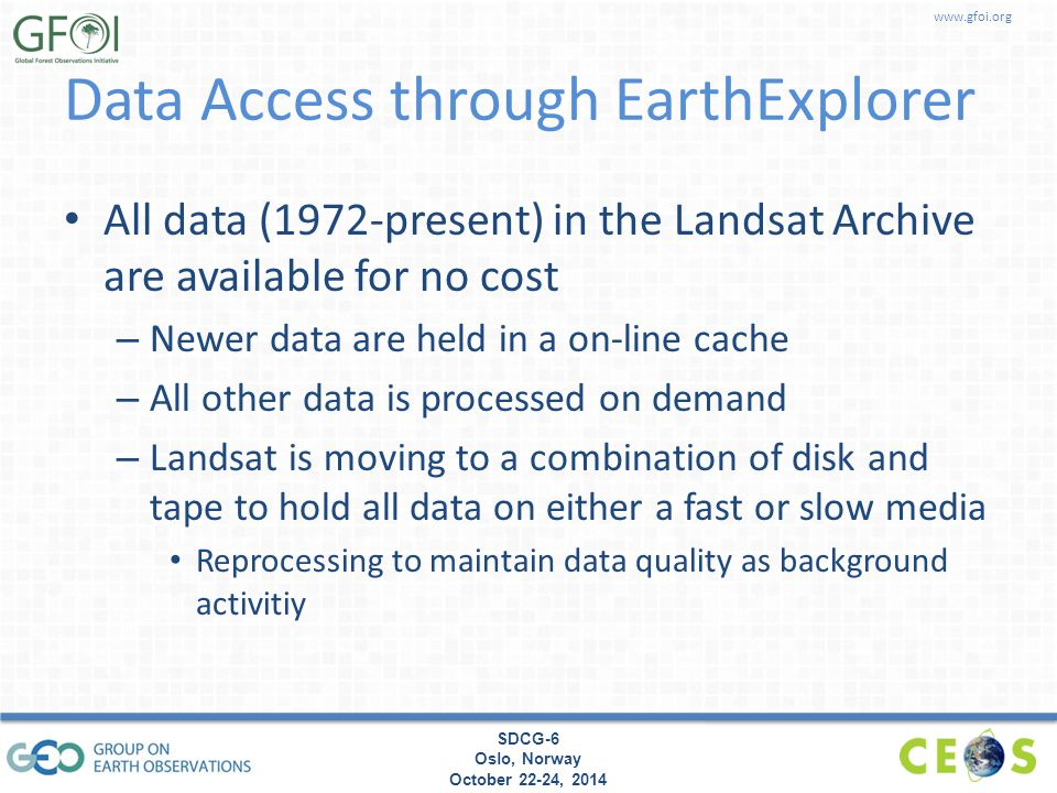 www.gfoi.org SDCG-6 Oslo, Norway October 22-24, 2014 Data Access through EarthExplorer All data (1972-present) in the Landsat Archive are available for no cost – Newer data are held in a on-line cache – All other data is processed on demand – Landsat is moving to a combination of disk and tape to hold all data on either a fast or slow media Reprocessing to maintain data quality as background activitiy