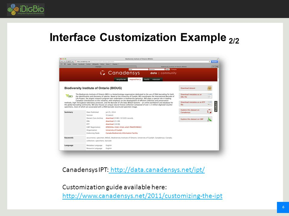 6 Interface Customization Example 2/2 Canadensys IPT: http://data.canadensys.net/ipt/ http://data.canadensys.net/ipt/ Customization guide available here: http://www.canadensys.net/2011/customizing-the-ipt