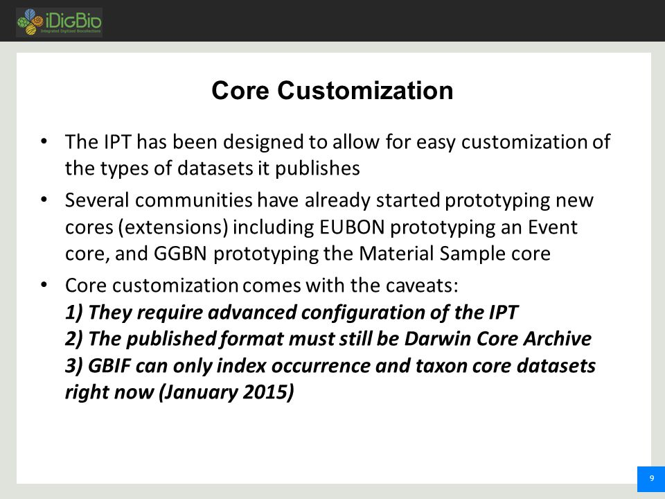 9 Core Customization The IPT has been designed to allow for easy customization of the types of datasets it publishes Several communities have already started prototyping new cores (extensions) including EUBON prototyping an Event core, and GGBN prototyping the Material Sample core Core customization comes with the caveats: 1) They require advanced configuration of the IPT 2) The published format must still be Darwin Core Archive 3) GBIF can only index occurrence and taxon core datasets right now (January 2015)