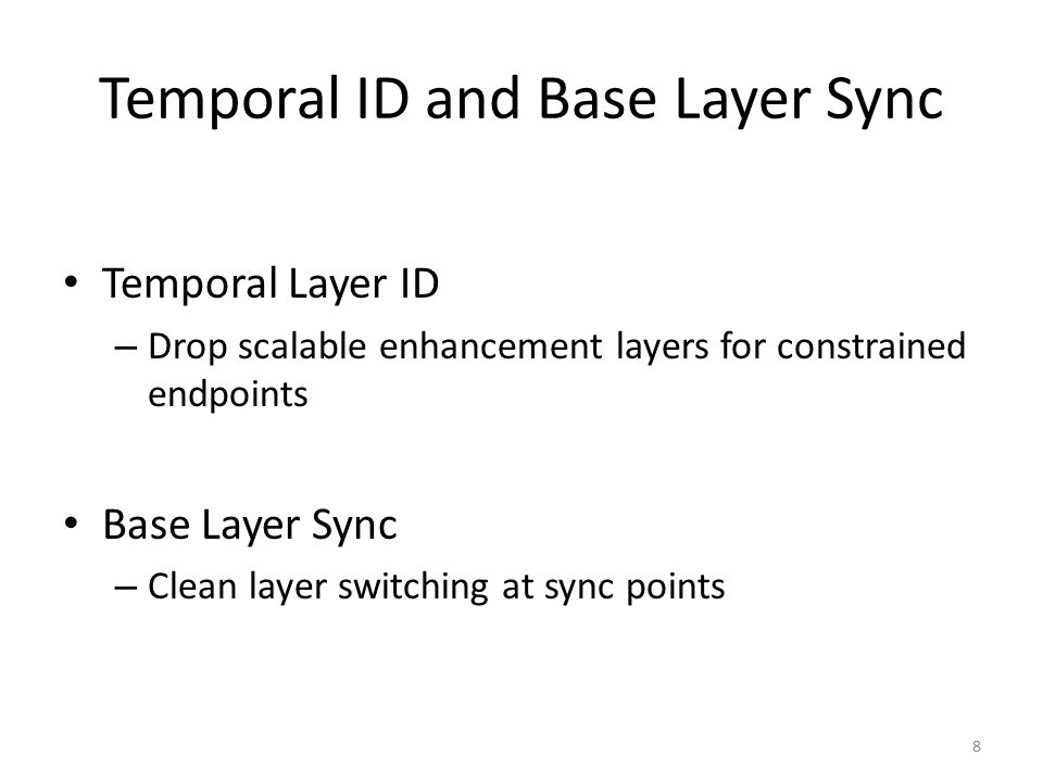 Temporal ID and Base Layer Sync Temporal Layer ID – Drop scalable enhancement layers for constrained endpoints Base Layer Sync – Clean layer switching at sync points 8