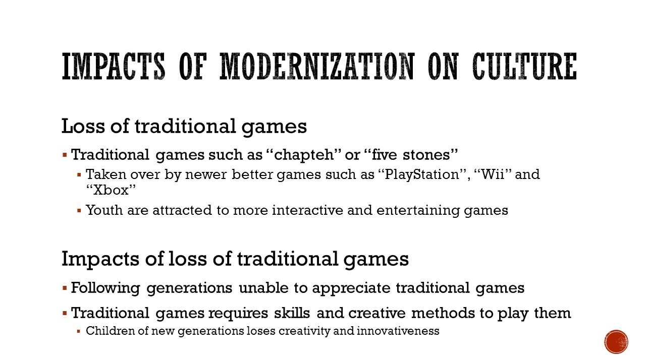 Loss of traditional games  Traditional games such as chapteh or five stones  Taken over by newer better games such as PlayStation , Wii and Xbox  Youth are attracted to more interactive and entertaining games Impacts of loss of traditional games  Following generations unable to appreciate traditional games  Traditional games requires skills and creative methods to play them  Children of new generations loses creativity and innovativeness