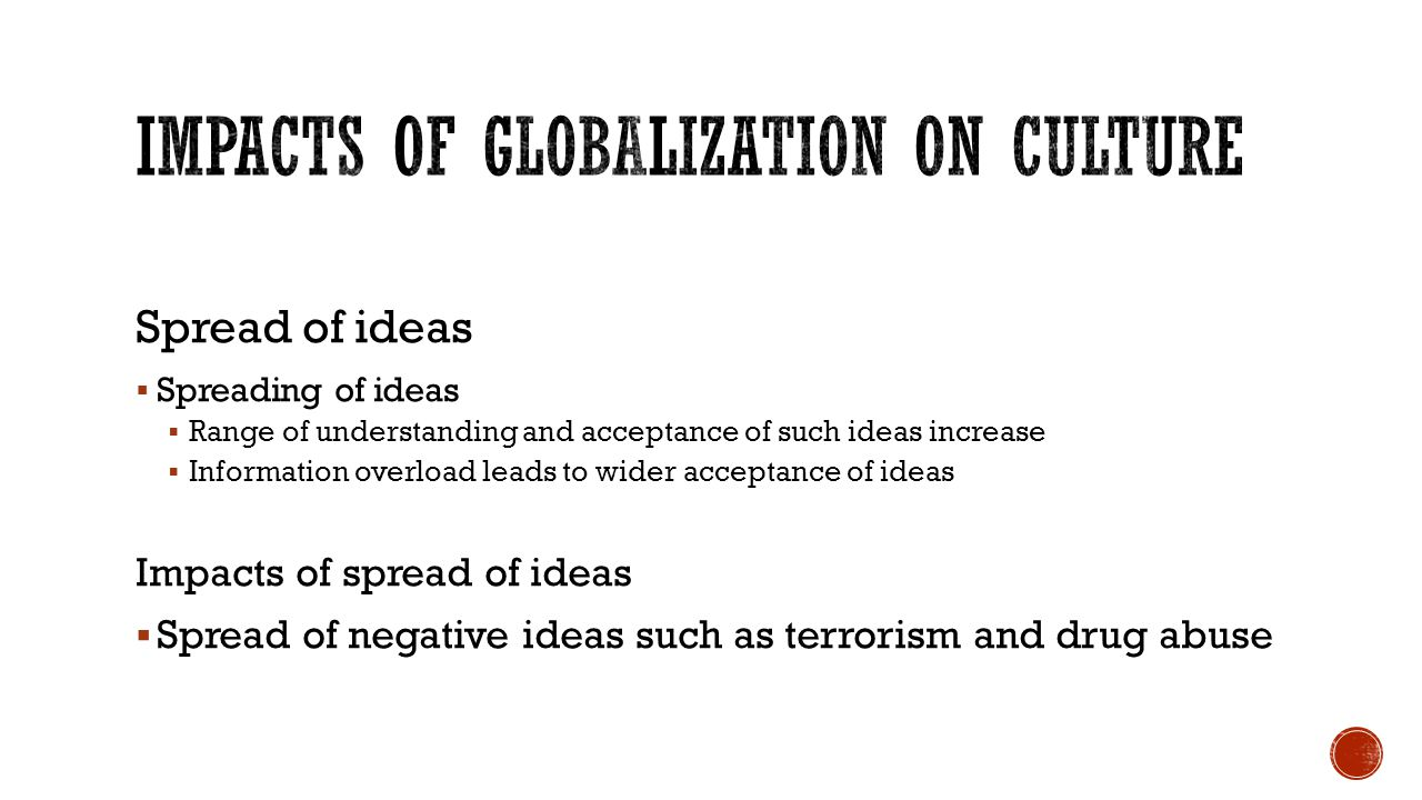 Spread of ideas  Spreading of ideas  Range of understanding and acceptance of such ideas increase  Information overload leads to wider acceptance of ideas Impacts of spread of ideas  Spread of negative ideas such as terrorism and drug abuse
