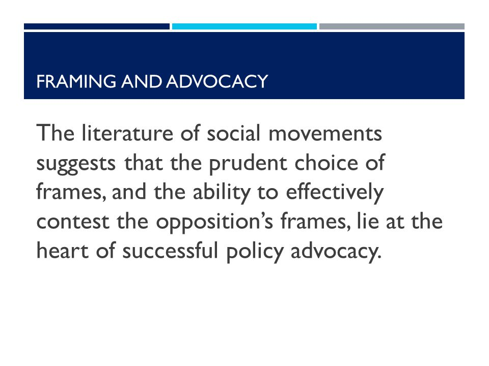FRAMING AND ADVOCACY The literature of social movements suggests that the prudent choice of frames, and the ability to effectively contest the opposition's frames, lie at the heart of successful policy advocacy.