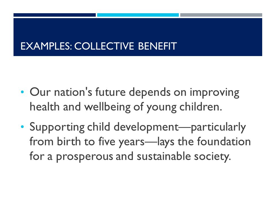 EXAMPLES: COLLECTIVE BENEFIT Our nation s future depends on improving health and wellbeing of young children.
