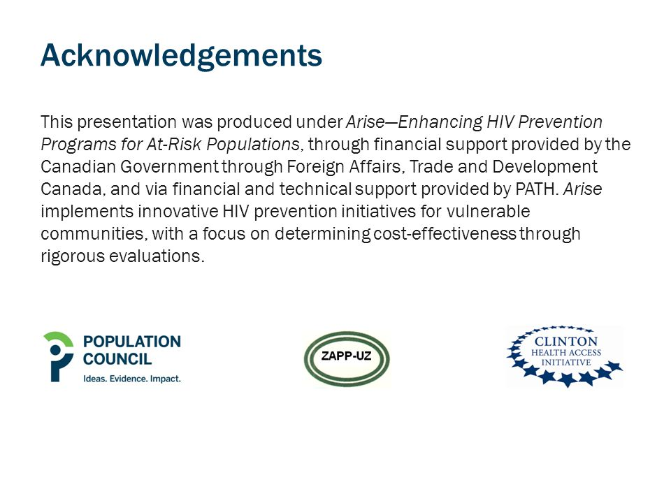 Acknowledgements This presentation was produced under Arise—Enhancing HIV Prevention Programs for At-Risk Populations, through financial support provided by the Canadian Government through Foreign Affairs, Trade and Development Canada, and via financial and technical support provided by PATH.