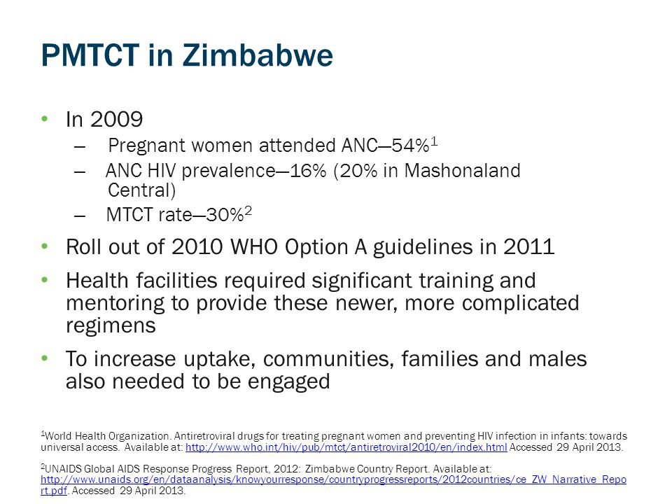 PMTCT in Zimbabwe In 2009 – Pregnant women attended ANC—54% 1 – ANC HIV prevalence—16% (20% in Mashonaland Central) – MTCT rate—30% 2 Roll out of 2010 WHO Option A guidelines in 2011 Health facilities required significant training and mentoring to provide these newer, more complicated regimens To increase uptake, communities, families and males also needed to be engaged 1 World Health Organization.
