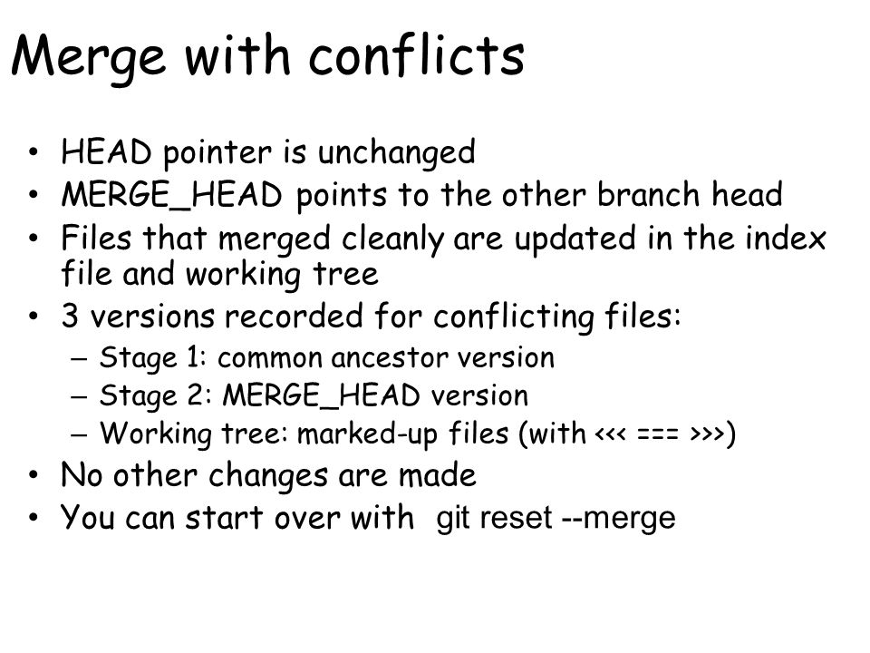 Merge with conflicts HEAD pointer is unchanged MERGE_HEAD points to the other branch head Files that merged cleanly are updated in the index file and working tree 3 versions recorded for conflicting files: – Stage 1: common ancestor version – Stage 2: MERGE_HEAD version – Working tree: marked-up files (with >>) No other changes are made You can start over with git reset --merge