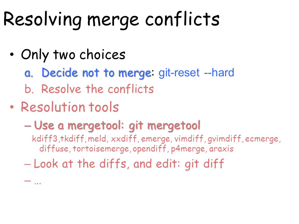 Resolving merge conflicts Only two choices a.Decide not to merge a.Decide not to merge: git-reset --hard b.Resolve the conflicts Resolution tools – Use a mergetool: git mergetool kdiff3,tkdiff, meld, xxdiff, emerge, vimdiff, gvimdiff, ecmerge, diffuse, tortoisemerge, opendiff, p4merge, araxis – Look at the diffs, and edit: git diff – …