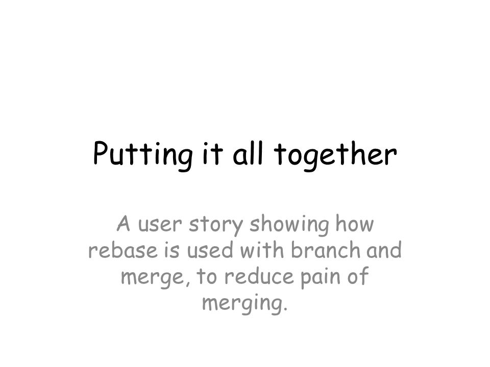 Putting it all together A user story showing how rebase is used with branch and merge, to reduce pain of merging.