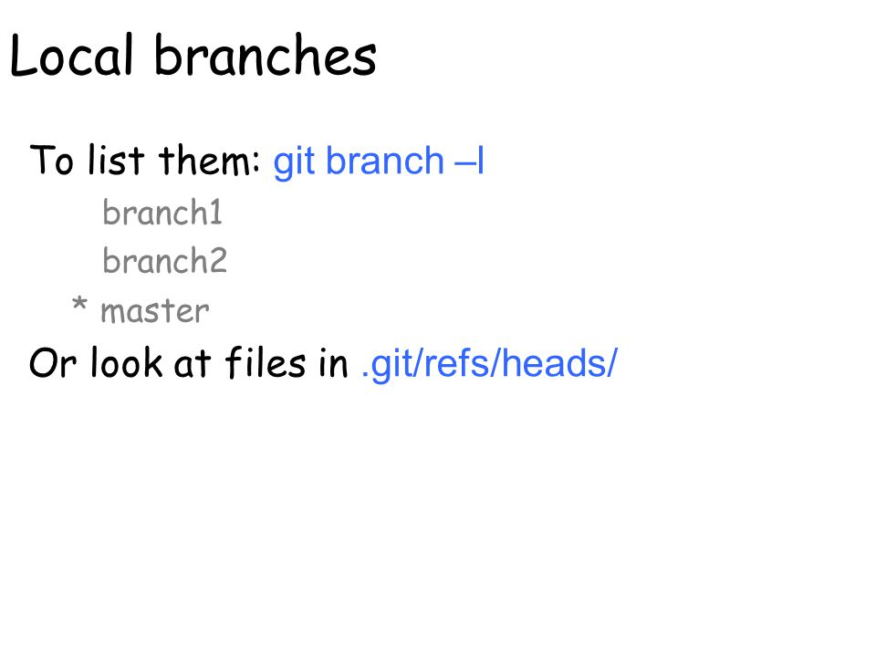 Local branches To list them: git branch –l branch1 branch2 * master Or look at files in.git/refs/heads/